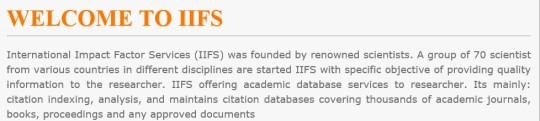 "The latest bogus scholarly metric to appear is International Impact Factor Services (IIFS). If you need a laugh, I recommend that you have a look at its ridiculous website.   /   The site apparently aims to function as an alternative to the legitimate Impact Factor published by Thomson Reuters. It takes years for new journals to get an impact factor, and this new service eliminates that inconvenience by providing impact factors to journals with almost no delay.  In fact, according to the IIFS website, ""Journal that have a valid ISSN No. (Online / Print) & published Minimum two Issues can apply for IIFS and be eligible for it.""   I think IIFS will sell impact factors to journals and publishers. In turn, the journals will display their IIFS impact factors on their websites to lure potential scholarly authors into thinking they are legitimate and submitting papers.  The IIFS website is notable for its sloppy language. Its main page has this text:"